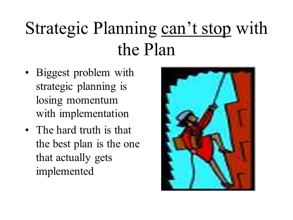 Strategic Planning cant stop with the Plan Biggest problem with strategic planning is losing momentum with implementation The hard truth is that the b