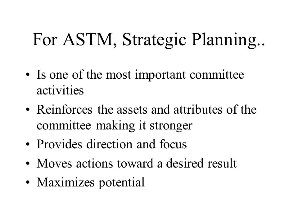 For ASTM, Strategic Planning.. Is one of the most important committee activities Reinforces the assets and attributes of the committee making it stron
