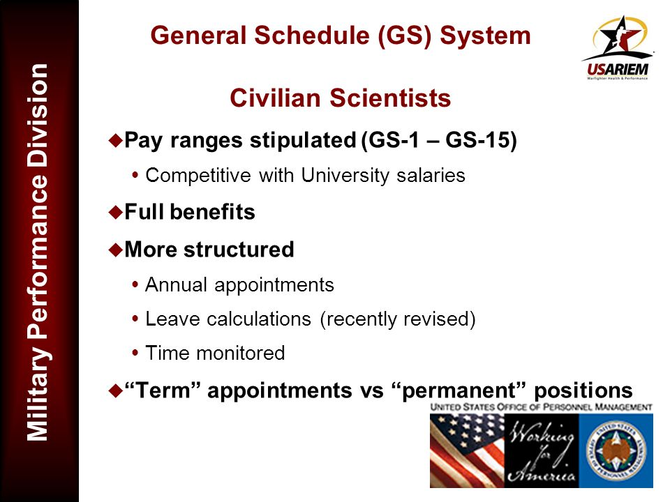 Military Performance Division General Schedule (GS) System Civilian Scientists Pay ranges stipulated (GS-1 – GS-15) Competitive with University salari