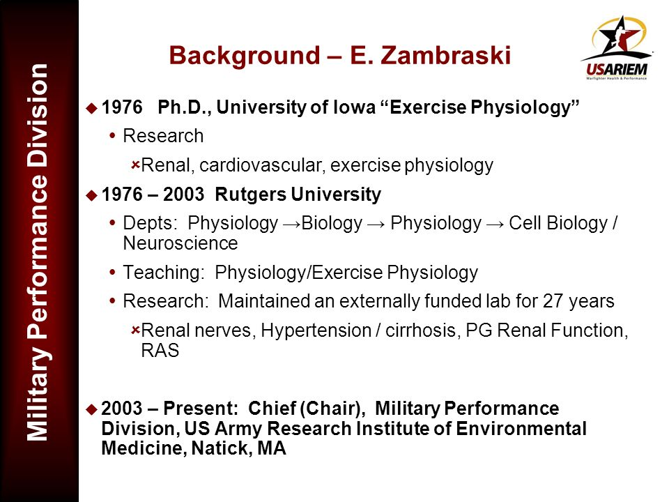 Military Performance Division Background – E. Zambraski 1976 Ph.D., University of Iowa Exercise Physiology Research Renal, cardiovascular, exercise ph