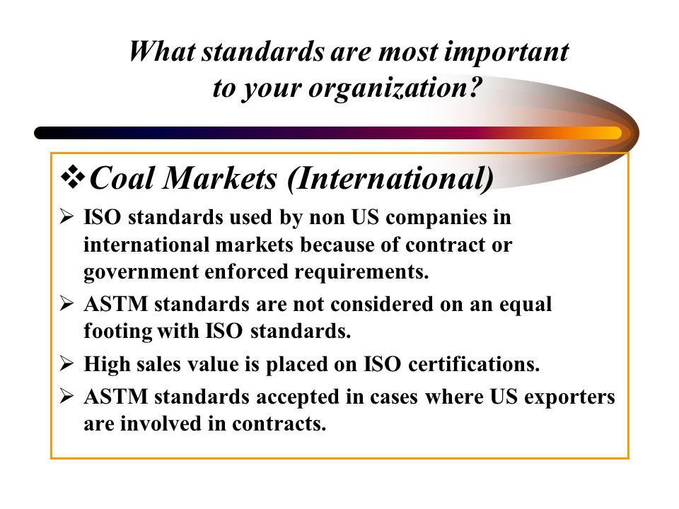What standards are most important to your organization? Coal Markets (International) ISO standards used by non US companies in international markets b