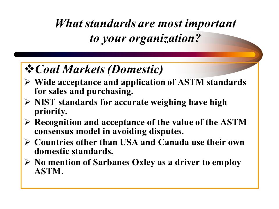 What standards are most important to your organization? Coal Markets (Domestic) Wide acceptance and application of ASTM standards for sales and purcha