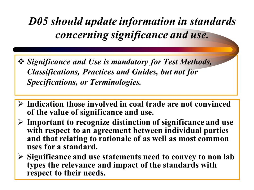 D05 should update information in standards concerning significance and use. Significance and Use is mandatory for Test Methods, Classifications, Pract