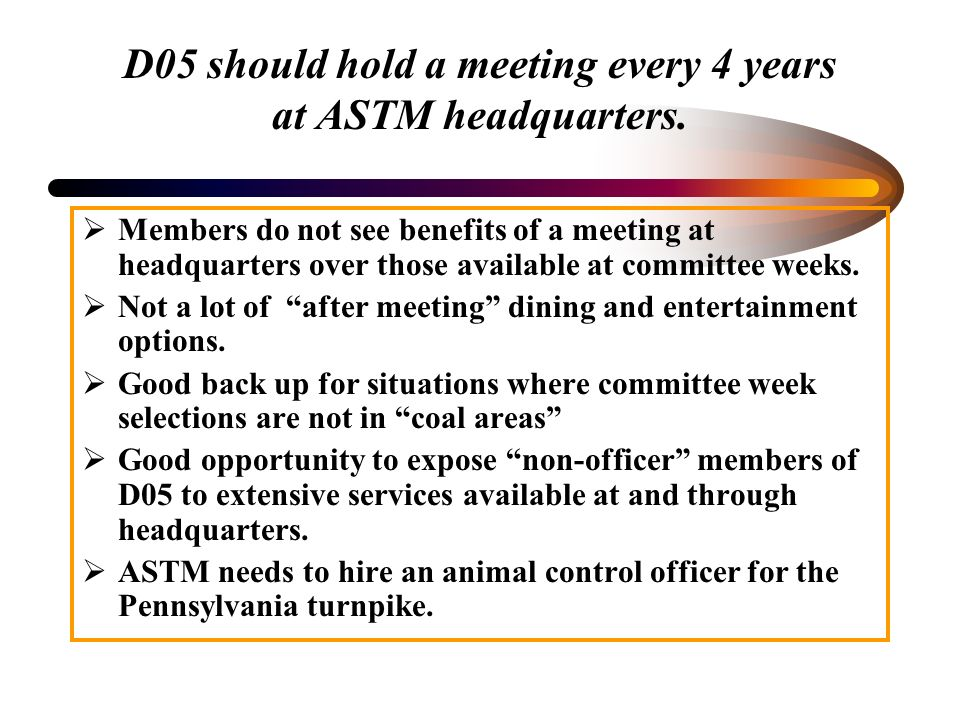 D05 should hold a meeting every 4 years at ASTM headquarters. Members do not see benefits of a meeting at headquarters over those available at committ