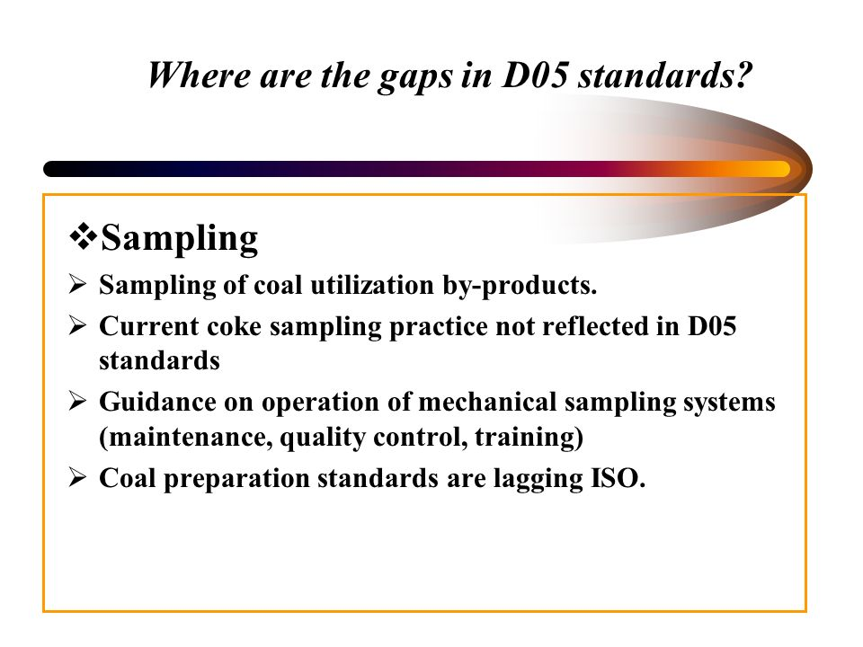Where are the gaps in D05 standards? Sampling Sampling of coal utilization by-products. Current coke sampling practice not reflected in D05 standards