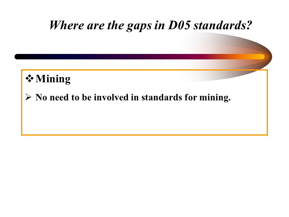 Where are the gaps in D05 standards? Mining No need to be involved in standards for mining.
