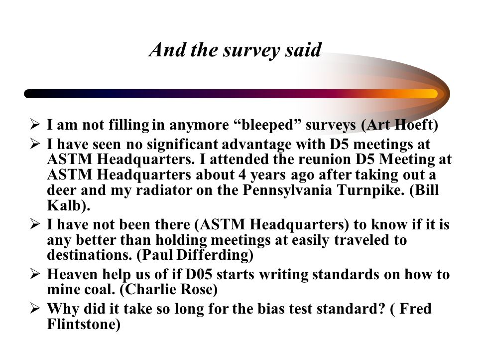 And the survey said I am not filling in anymore bleeped surveys (Art Hoeft) I have seen no significant advantage with D5 meetings at ASTM Headquarters.