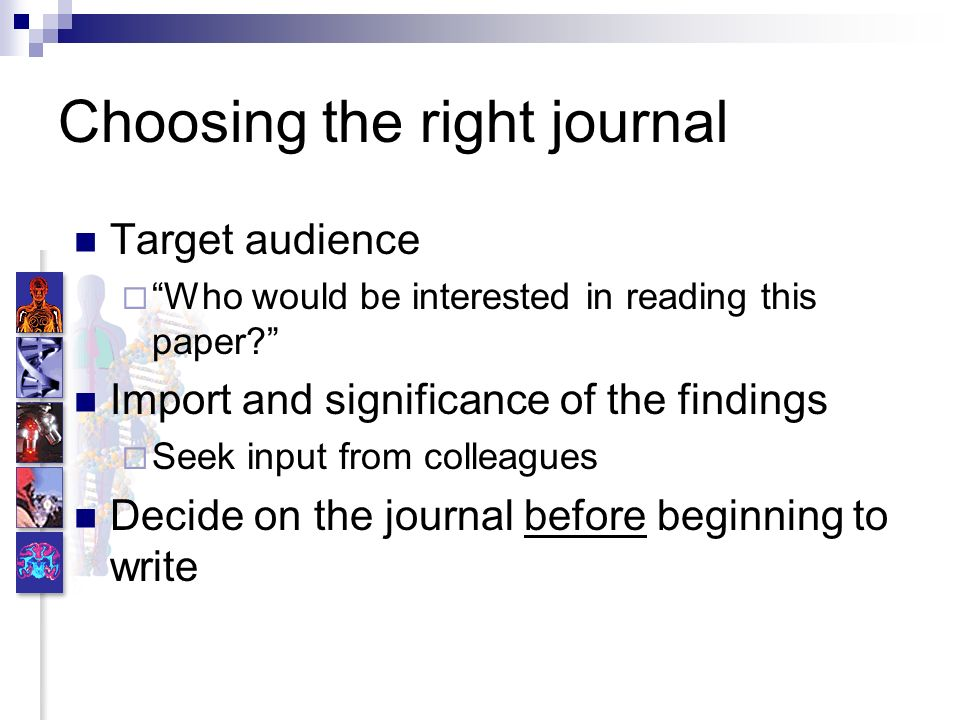Choosing the right journal Target audience Who would be interested in reading this paper? Import and significance of the findings Seek input from coll