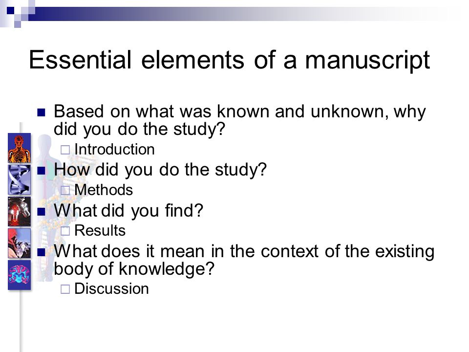 Essential elements of a manuscript Based on what was known and unknown, why did you do the study? Introduction How did you do the study? Methods What