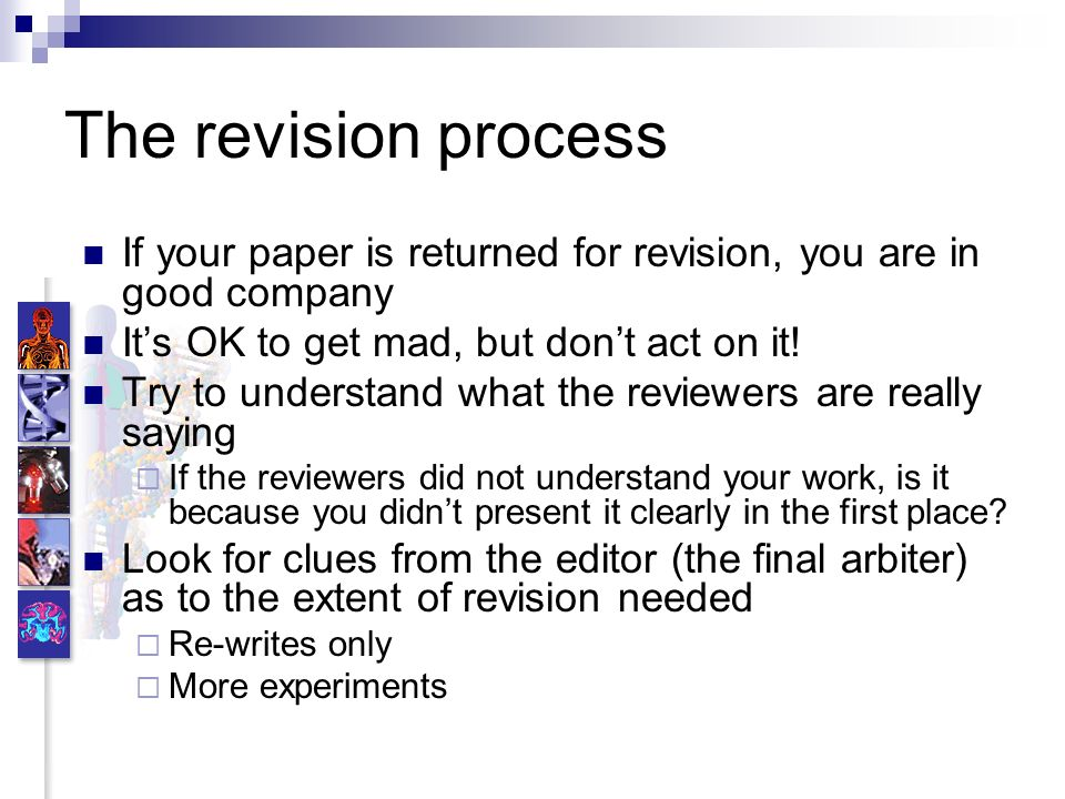 The revision process If your paper is returned for revision, you are in good company Its OK to get mad, but dont act on it! Try to understand what the