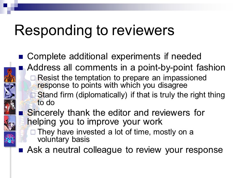 Responding to reviewers Complete additional experiments if needed Address all comments in a point-by-point fashion Resist the temptation to prepare an impassioned response to points with which you disagree Stand firm (diplomatically) if that is truly the right thing to do Sincerely thank the editor and reviewers for helping you to improve your work They have invested a lot of time, mostly on a voluntary basis Ask a neutral colleague to review your response