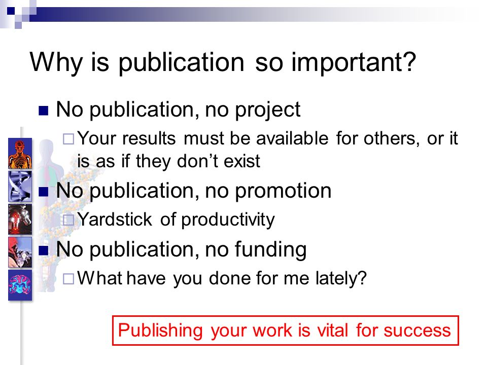 Why is publication so important? No publication, no project Your results must be available for others, or it is as if they dont exist No publication,