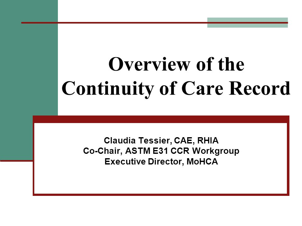 Overview of the Continuity of Care Record Claudia Tessier, CAE, RHIA Co-Chair, ASTM E31 CCR Workgroup Executive Director, MoHCA