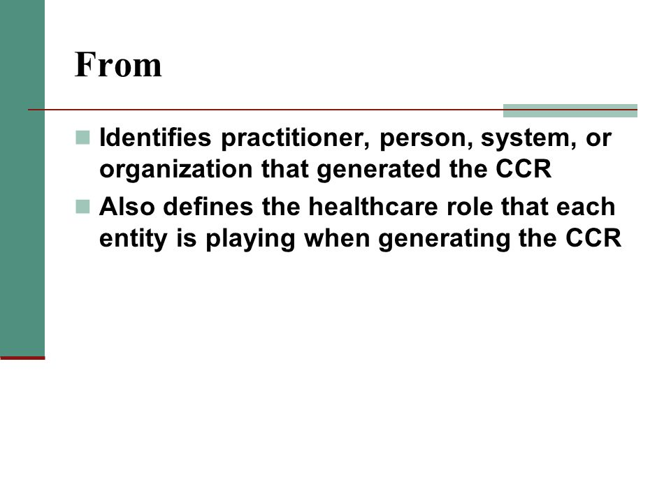 From Identifies practitioner, person, system, or organization that generated the CCR Also defines the healthcare role that each entity is playing when