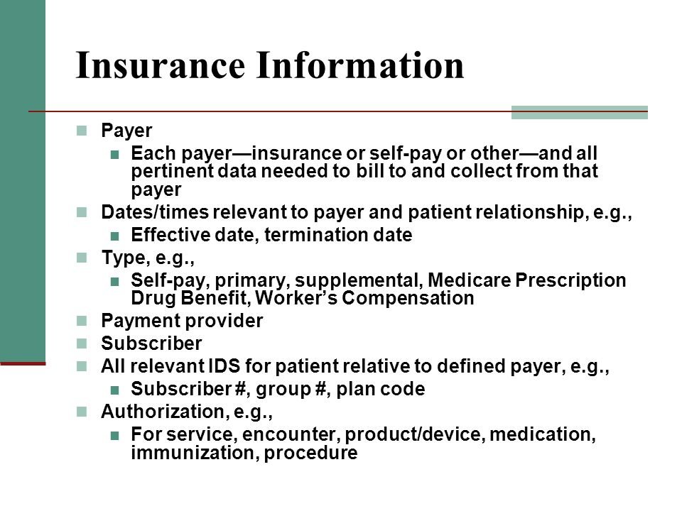Insurance Information Payer Each payerinsurance or self-pay or otherand all pertinent data needed to bill to and collect from that payer Dates/times r
