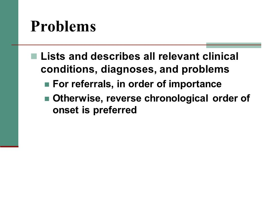 Problems Lists and describes all relevant clinical conditions, diagnoses, and problems For referrals, in order of importance Otherwise, reverse chrono