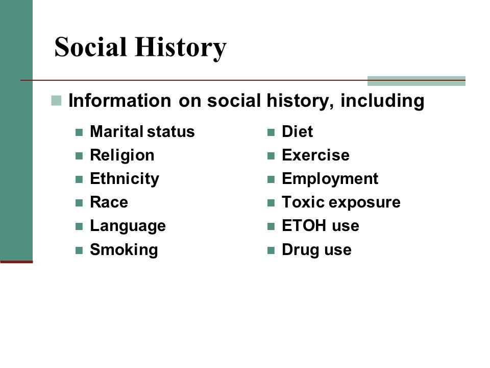 Social History Marital status Religion Ethnicity Race Language Smoking Diet Exercise Employment Toxic exposure ETOH use Drug use Information on social