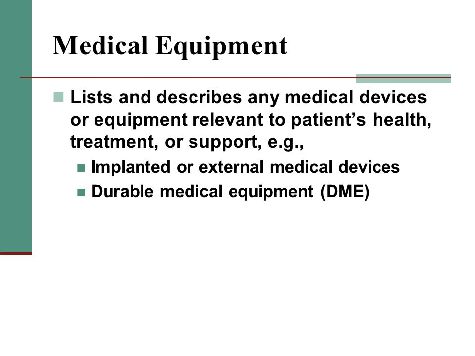 Medical Equipment Lists and describes any medical devices or equipment relevant to patients health, treatment, or support, e.g., Implanted or external