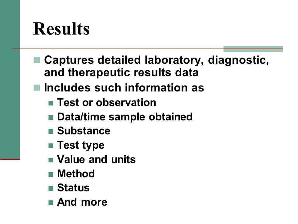 Results Captures detailed laboratory, diagnostic, and therapeutic results data Includes such information as Test or observation Data/time sample obtai
