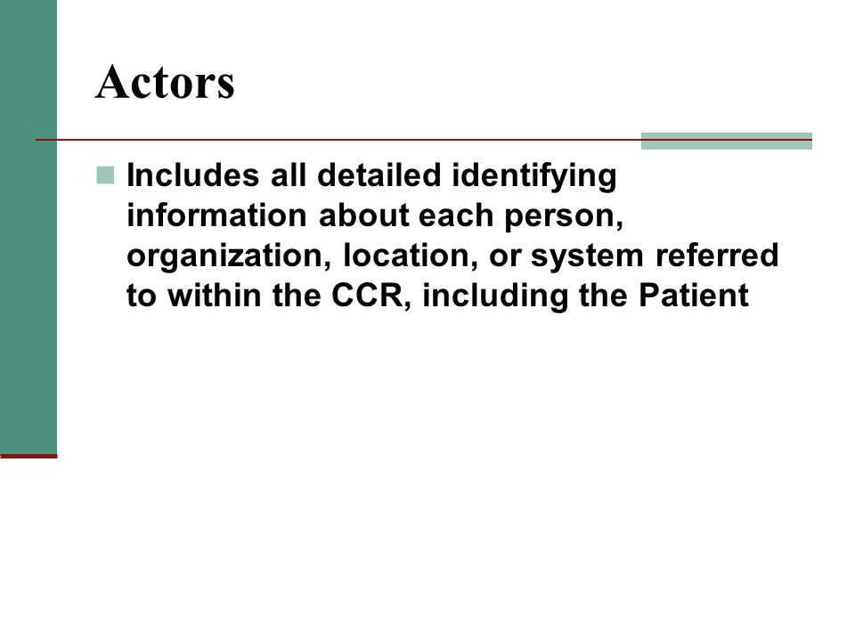 Actors Includes all detailed identifying information about each person, organization, location, or system referred to within the CCR, including the Pa