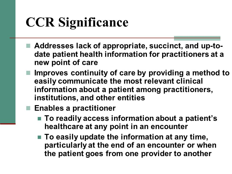 CCR Significance Addresses lack of appropriate, succinct, and up-to- date patient health information for practitioners at a new point of care Improves