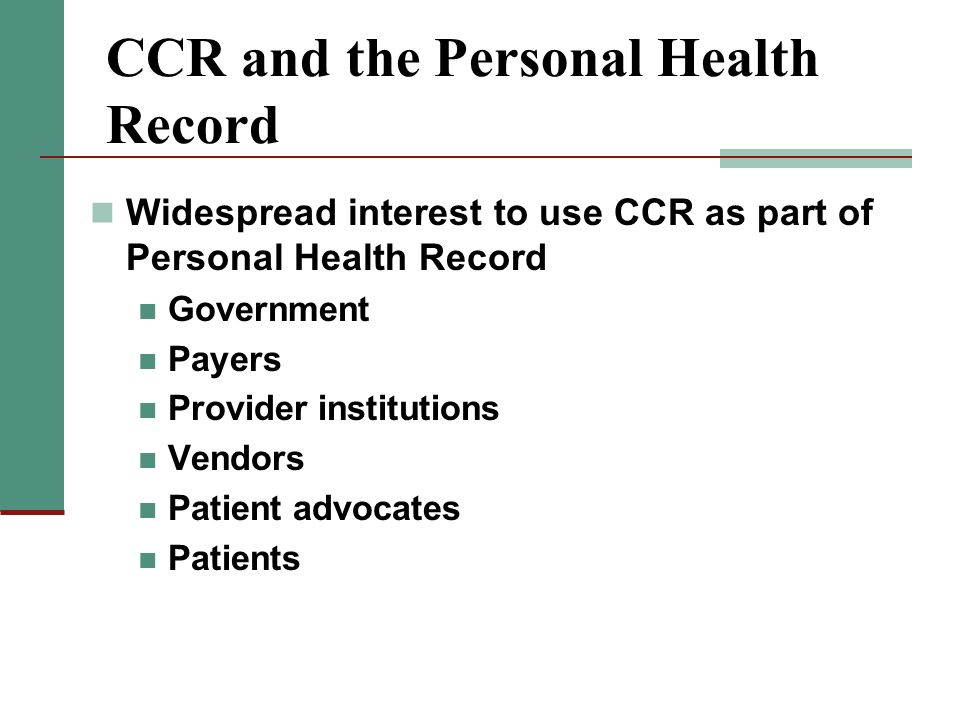CCR and the Personal Health Record Widespread interest to use CCR as part of Personal Health Record Government Payers Provider institutions Vendors Pa