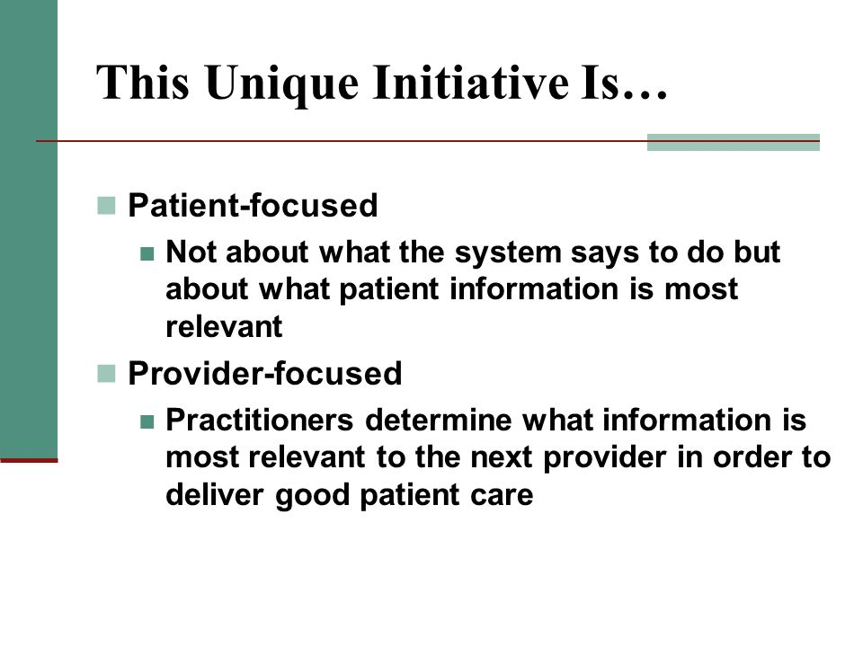 This Unique Initiative Is… Patient-focused Not about what the system says to do but about what patient information is most relevant Provider-focused P