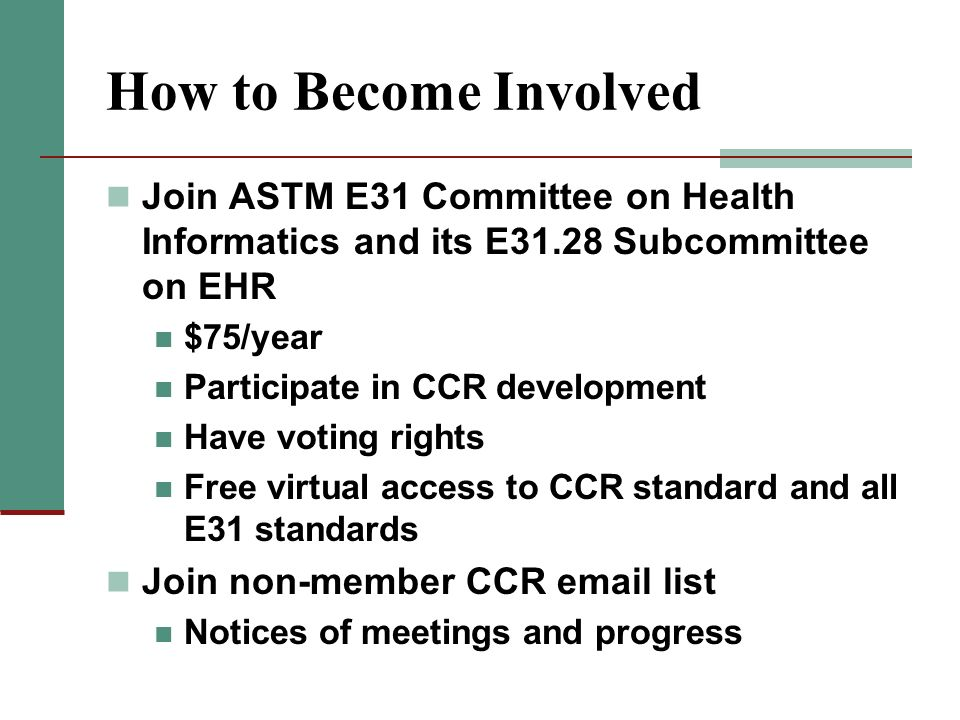 How to Become Involved Join ASTM E31 Committee on Health Informatics and its E31.28 Subcommittee on EHR $75/year Participate in CCR development Have v