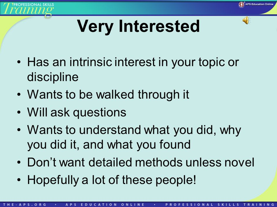 Very Interested Has an intrinsic interest in your topic or discipline Wants to be walked through it Will ask questions Wants to understand what you di