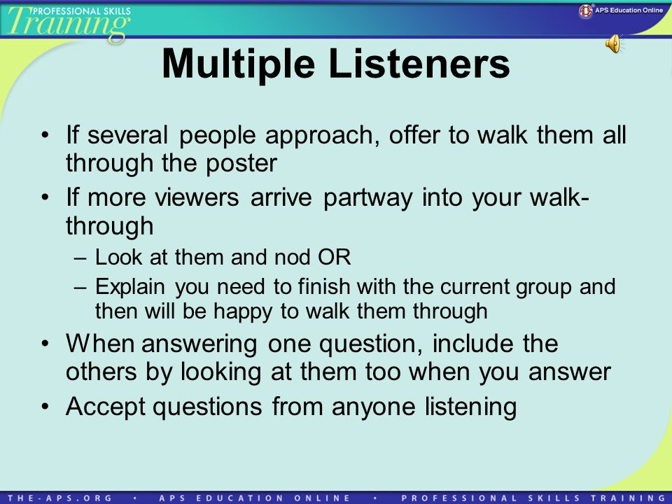 Multiple Listeners If several people approach, offer to walk them all through the poster If more viewers arrive partway into your walk- through –Look
