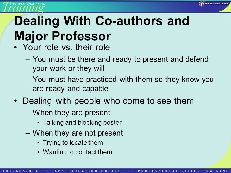Dealing With Co-authors and Major Professor Your role vs. their role –You must be there and ready to present and defend your work or they will –You mu