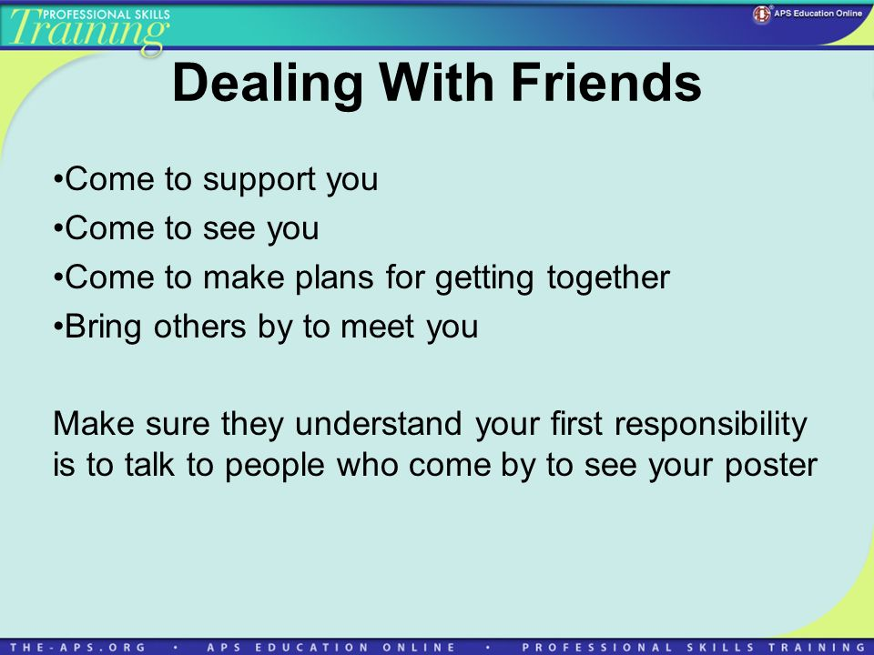 Dealing With Friends Come to support you Come to see you Come to make plans for getting together Bring others by to meet you Make sure they understand