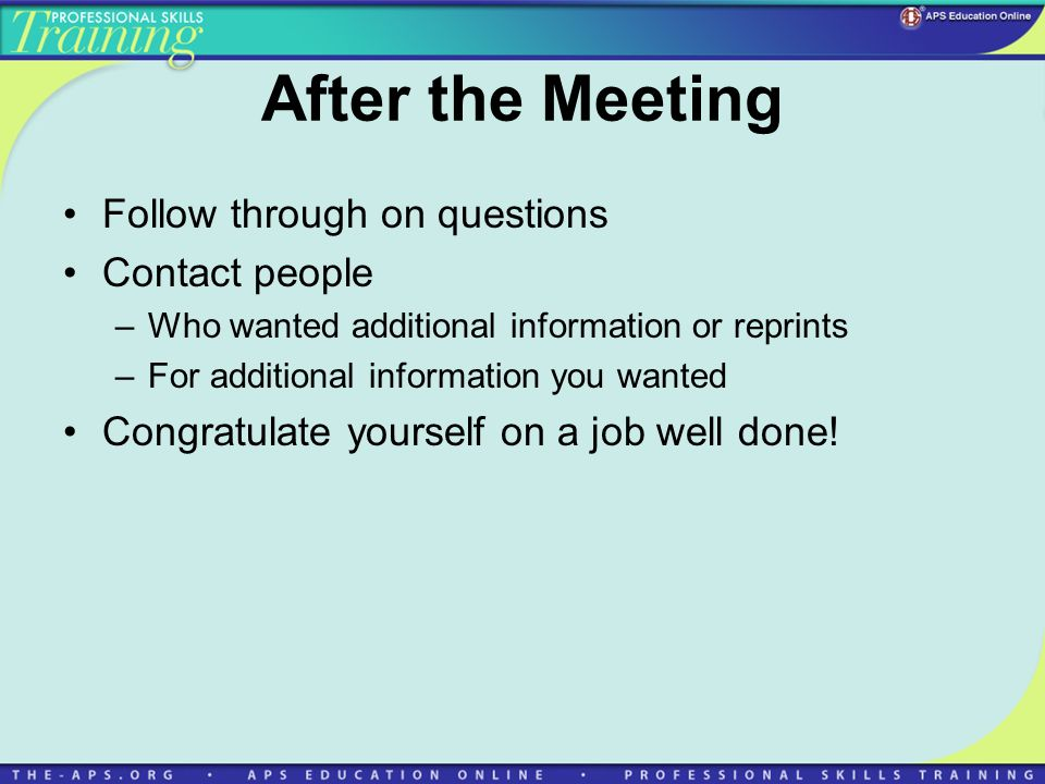 After the Meeting Follow through on questions Contact people –Who wanted additional information or reprints –For additional information you wanted Con