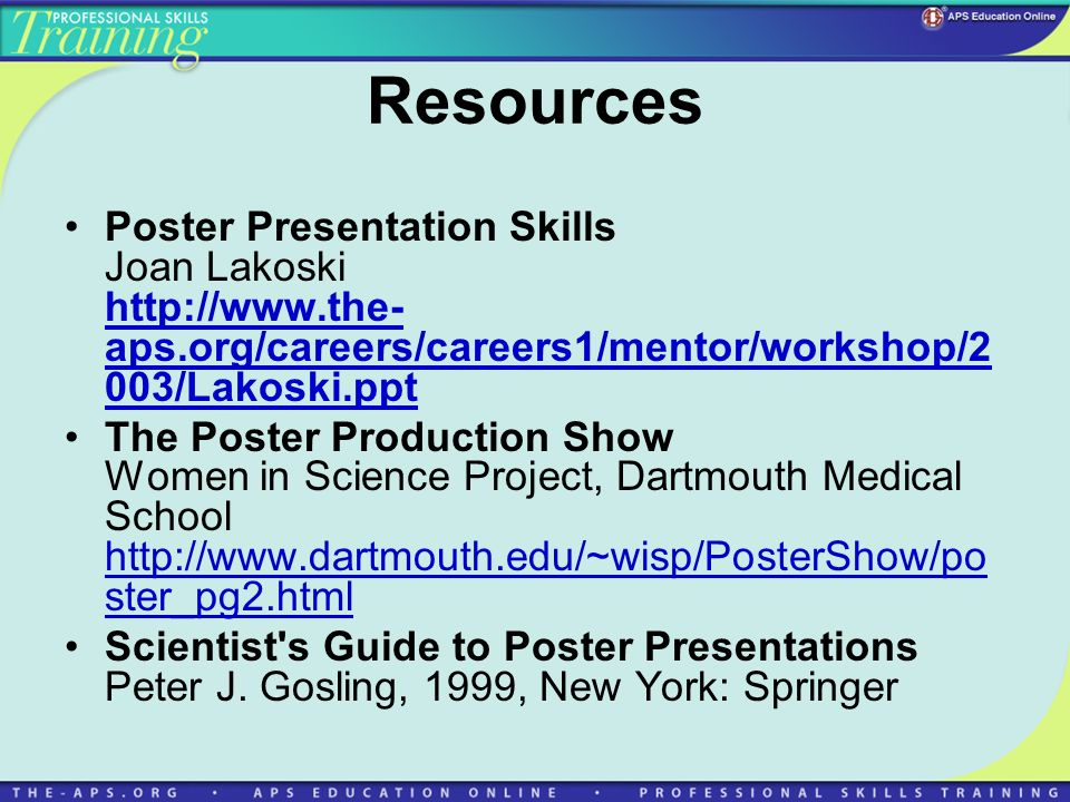 Resources Poster Presentation Skills Joan Lakoski http://www.the- aps.org/careers/careers1/mentor/workshop/2 003/Lakoski.ppt http://www.the- aps.org/careers/careers1/mentor/workshop/2 003/Lakoski.ppt The Poster Production Show Women in Science Project, Dartmouth Medical School http://www.dartmouth.edu/~wisp/PosterShow/po ster_pg2.html http://www.dartmouth.edu/~wisp/PosterShow/po ster_pg2.html Scientist s Guide to Poster Presentations Peter J.