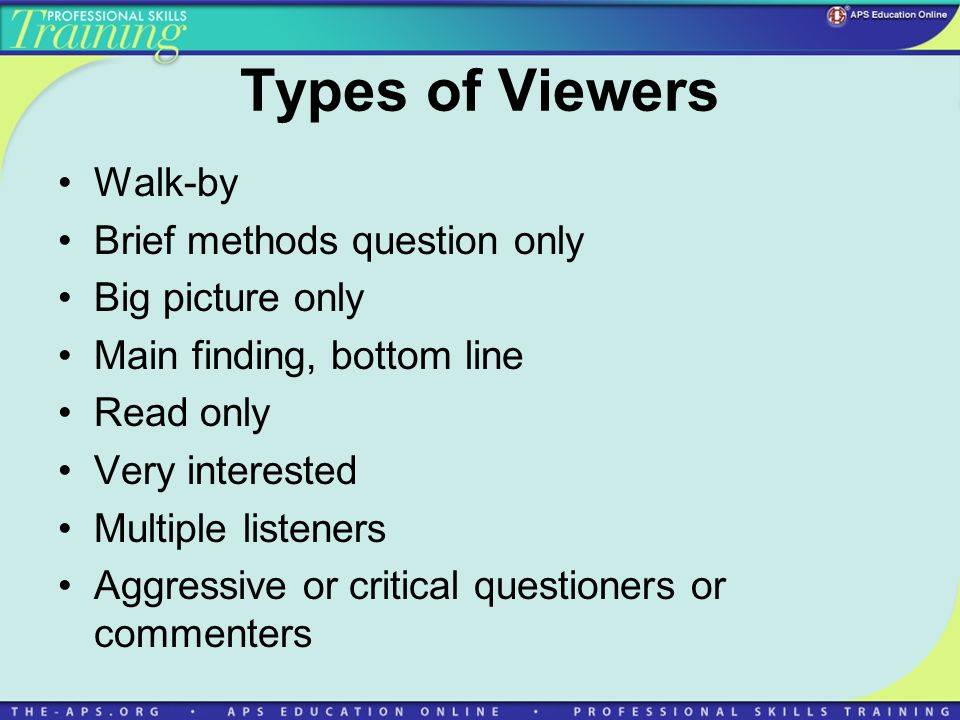 Types of Viewers Walk-by Brief methods question only Big picture only Main finding, bottom line Read only Very interested Multiple listeners Aggressiv