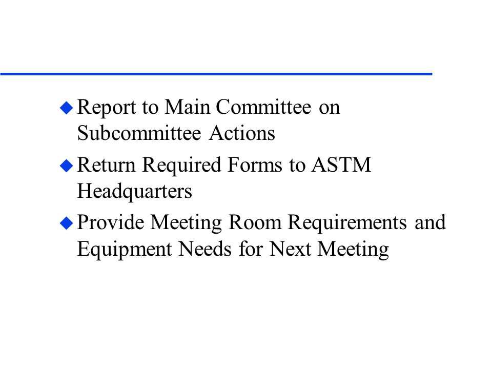 u Report to Main Committee on Subcommittee Actions u Return Required Forms to ASTM Headquarters u Provide Meeting Room Requirements and Equipment Need