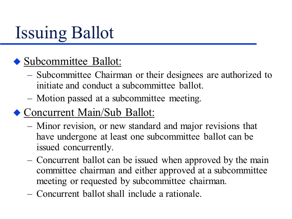 Issuing Ballot u Subcommittee Ballot: –Subcommittee Chairman or their designees are authorized to initiate and conduct a subcommittee ballot. –Motion