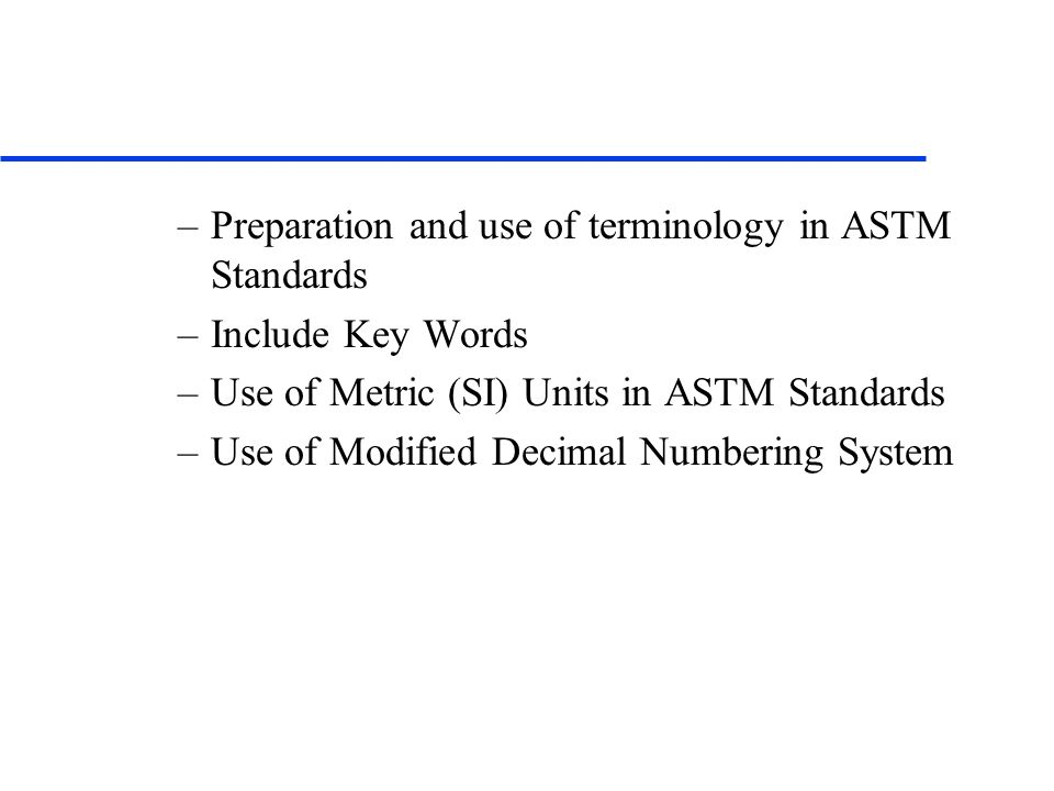 –Preparation and use of terminology in ASTM Standards –Include Key Words –Use of Metric (SI) Units in ASTM Standards –Use of Modified Decimal Numberin