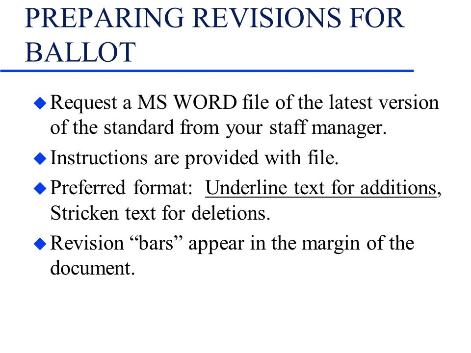 PREPARING REVISIONS FOR BALLOT u Request a MS WORD file of the latest version of the standard from your staff manager. u Instructions are provided wit