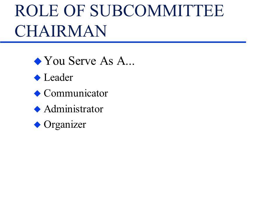 ROLE OF SUBCOMMITTEE CHAIRMAN u You Serve As A... u Leader u Communicator u Administrator u Organizer