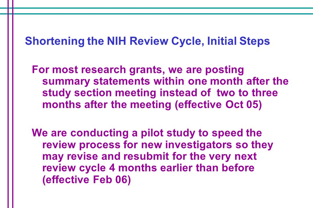 Shortening the NIH Review Cycle, Initial Steps For most research grants, we are posting summary statements within one month after the study section meeting instead of two to three months after the meeting (effective Oct 05) We are conducting a pilot study to speed the review process for new investigators so they may revise and resubmit for the very next review cycle 4 months earlier than before (effective Feb 06)