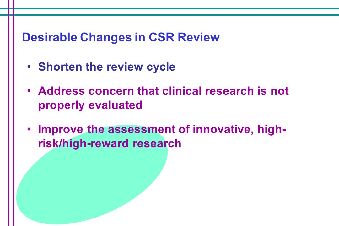 Desirable Changes in CSR Review Shorten the review cycle Address concern that clinical research is not properly evaluated Improve the assessment of innovative, high- risk/high-reward research