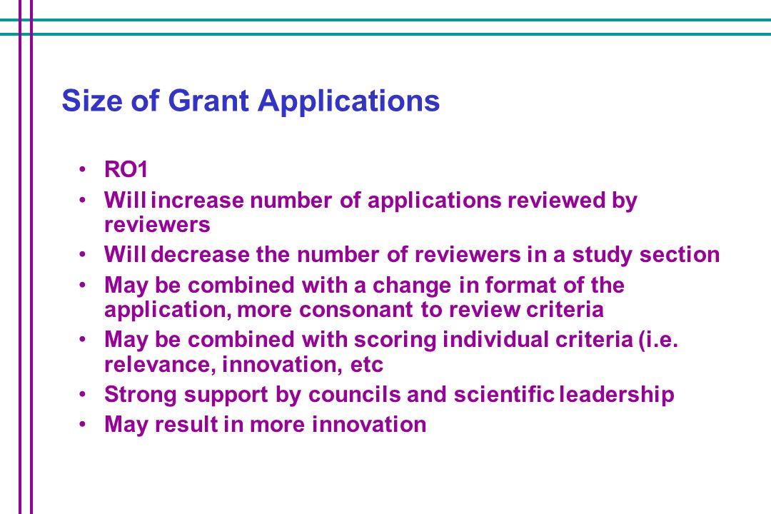 Size of Grant Applications RO1 Will increase number of applications reviewed by reviewers Will decrease the number of reviewers in a study section May be combined with a change in format of the application, more consonant to review criteria May be combined with scoring individual criteria (i.e.