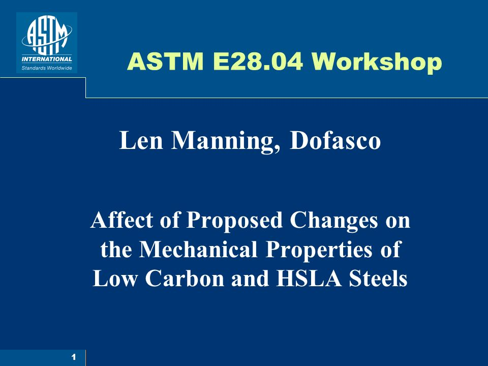 1 ASTM E28.04 Workshop Len Manning, Dofasco Affect of Proposed Changes on the Mechanical Properties of Low Carbon and HSLA Steels