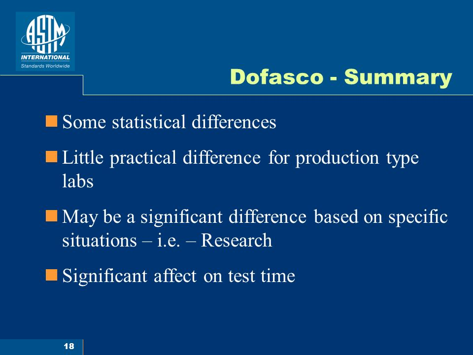 18 Dofasco - Summary Some statistical differences Little practical difference for production type labs May be a significant difference based on specific situations – i.e.