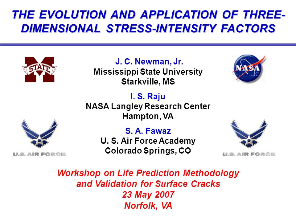 THE EVOLUTION AND APPLICATION OF THREE- DIMENSIONAL STRESS-INTENSITY FACTORS J. C. Newman, Jr. Mississippi State University Starkville, MS I. S. Raju