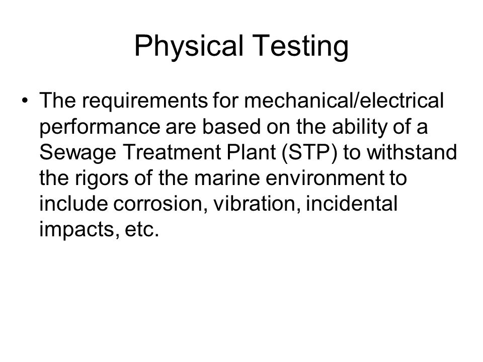 Physical Testing The requirements for mechanical/electrical performance are based on the ability of a Sewage Treatment Plant (STP) to withstand the rigors of the marine environment to include corrosion, vibration, incidental impacts, etc.