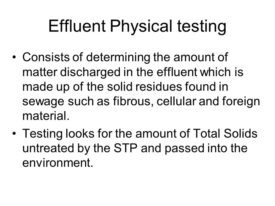 Effluent Physical testing Consists of determining the amount of matter discharged in the effluent which is made up of the solid residues found in sewage such as fibrous, cellular and foreign material.