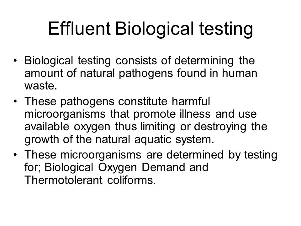 Effluent Biological testing Biological testing consists of determining the amount of natural pathogens found in human waste. These pathogens constitut