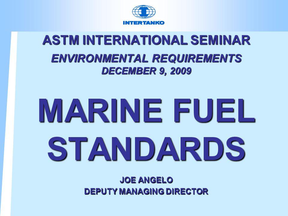 ASTM INTERNATIONAL SEMINAR ENVIRONMENTAL REQUIREMENTS DECEMBER 9, 2009 MARINE FUEL STANDARDS JOE ANGELO DEPUTY MANAGING DIRECTOR